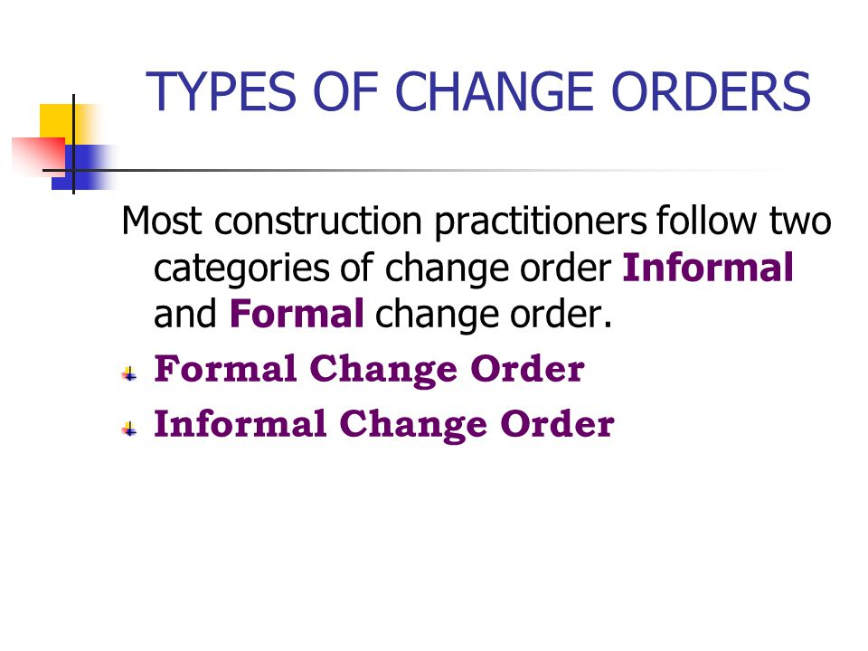 TYPES OF CHANGE ORDERS Most construction practitioners follow two categories of change order Informal and Formal change order.