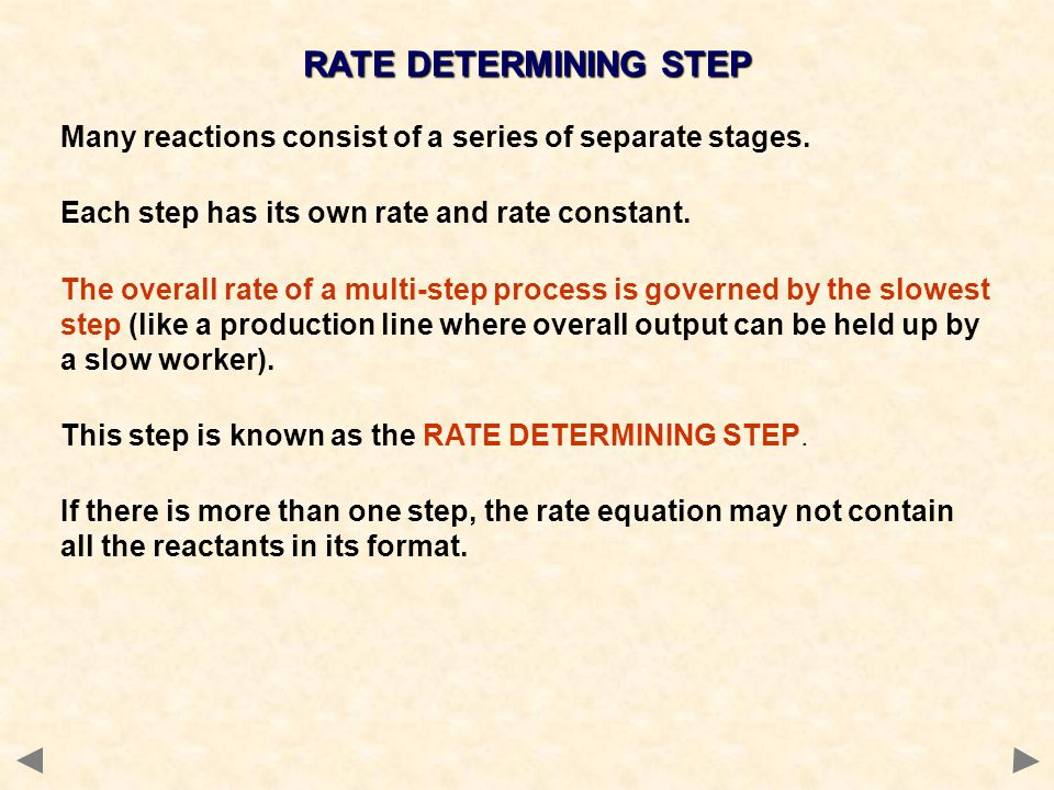 RATE DETERMINING STEP Many reactions consist of a series of separate stages. Each step has its own rate and rate constant.