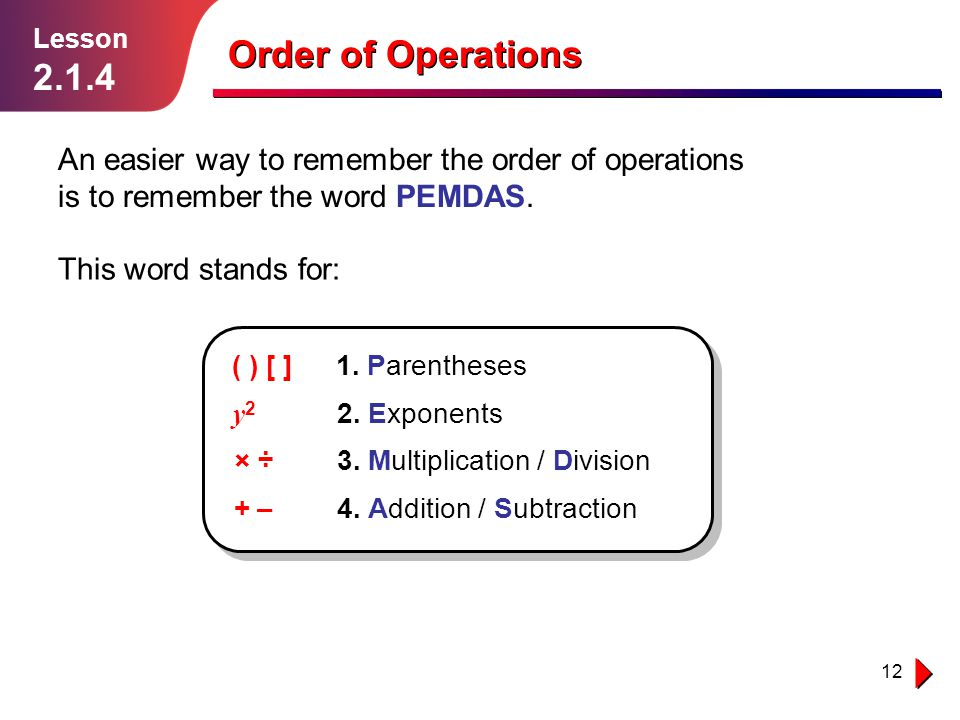 Lesson 2.1.4. Order of Operations. An easier way to remember the order of operations is to remember the word PEMDAS.