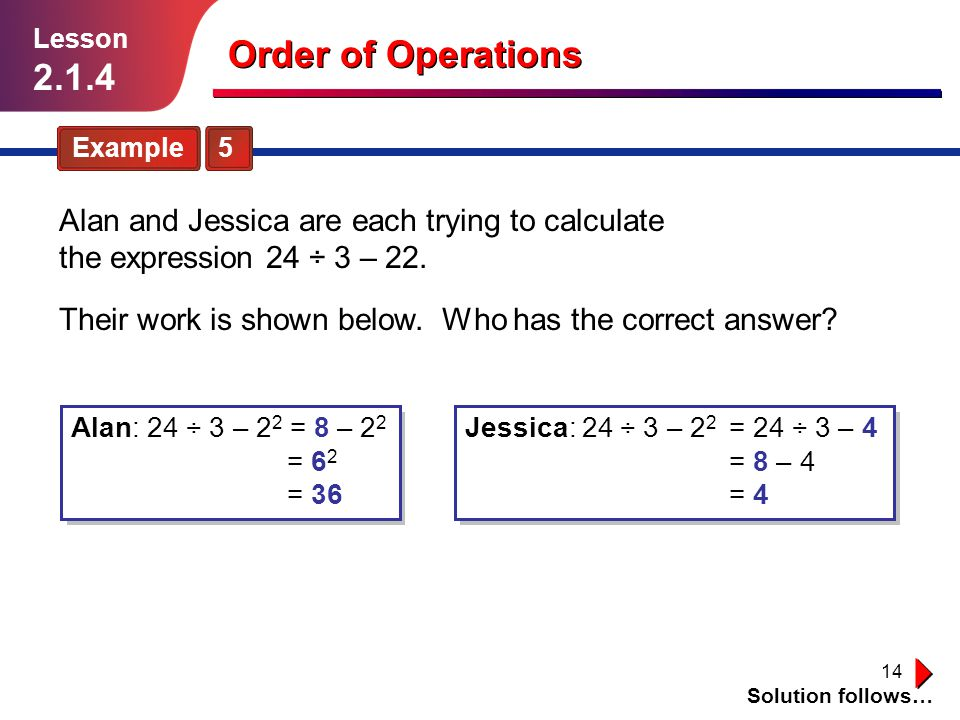 Lesson Order of Operations. Example 5. Alan and Jessica are each trying to calculate the expression 24 ÷ 3 – 22.