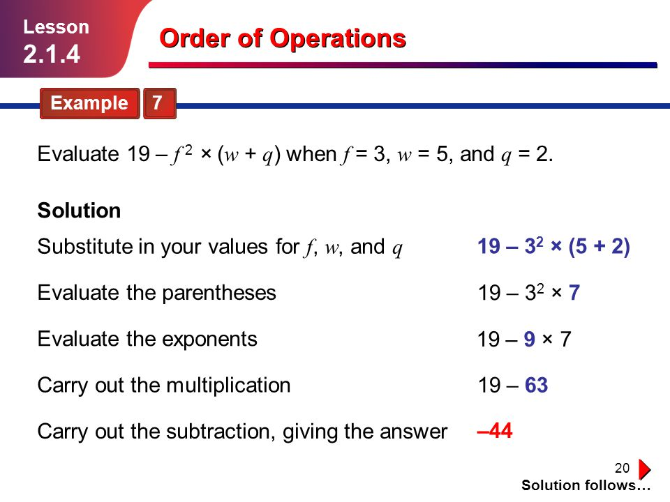 Lesson 2.1.4. Order of Operations. Example 7. Evaluate 19 – f 2 × (w + q) when f = 3, w = 5, and q = 2.
