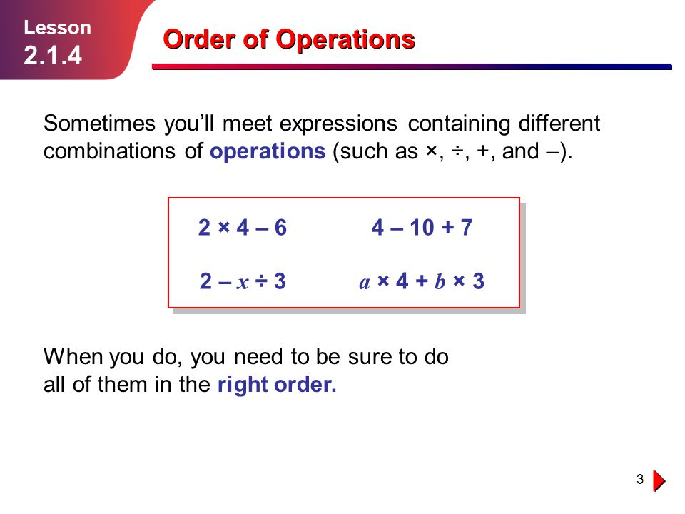 Lesson 2.1.4. Order of Operations. Sometimes you'll meet expressions containing different combinations of operations (such as ×, ÷, +, and –).