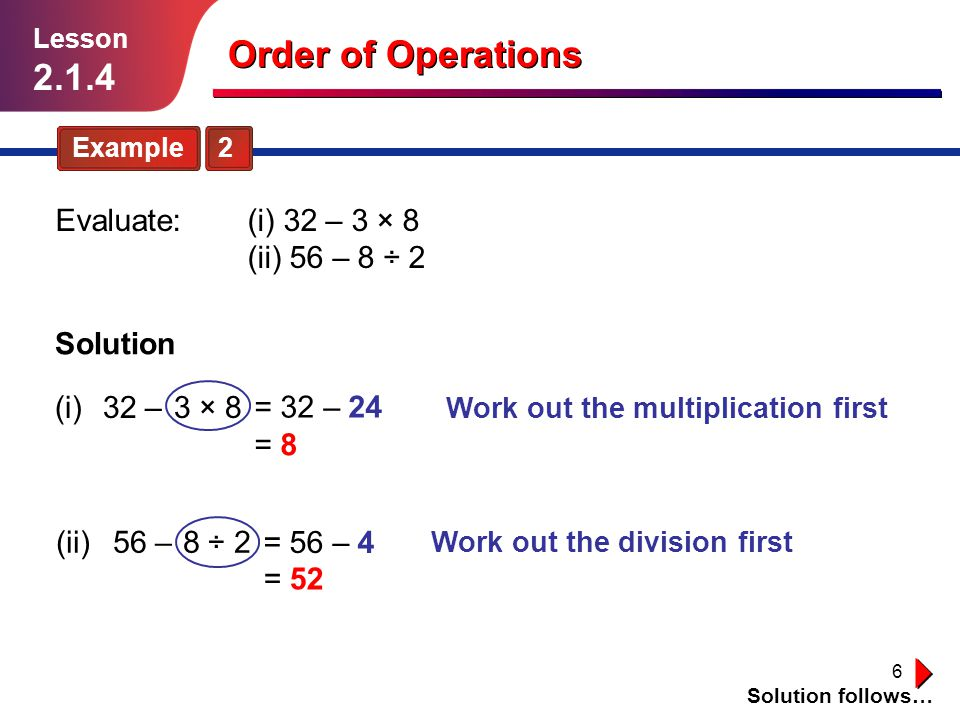 Order of Operations Evaluate: (i) 32 – 3 × 8 (ii) 56 – 8 ÷ 2