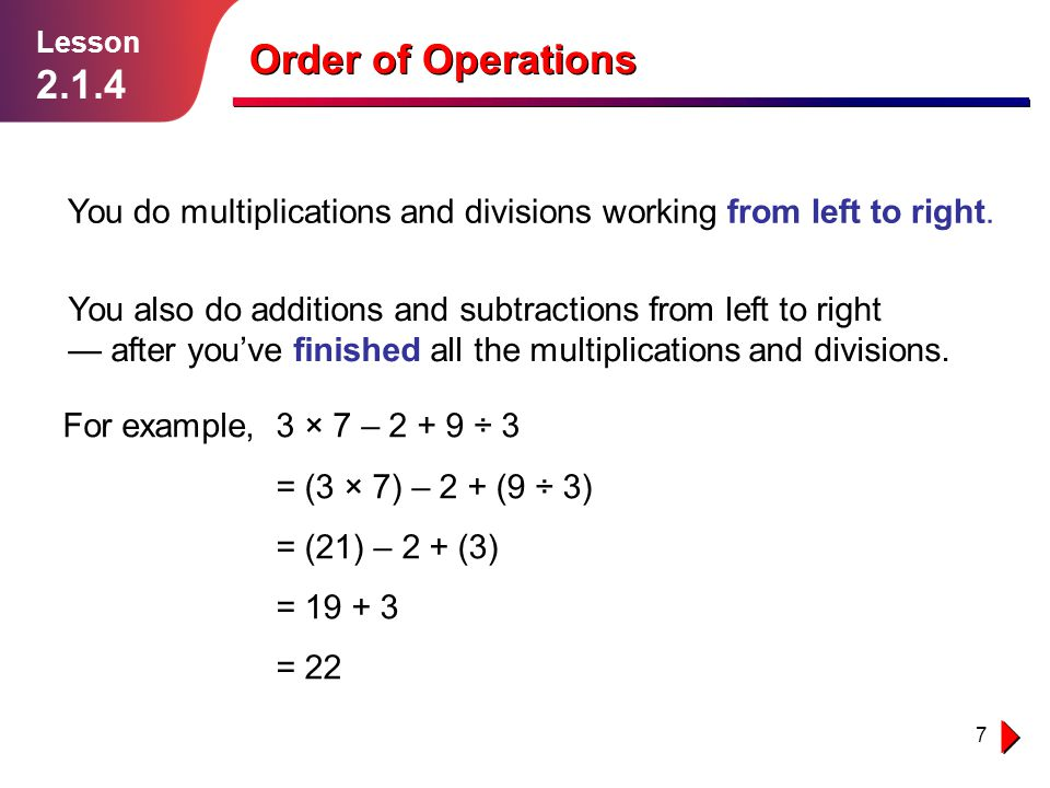 Lesson 2.1.4. Order of Operations. You do multiplications and divisions working from left to right.