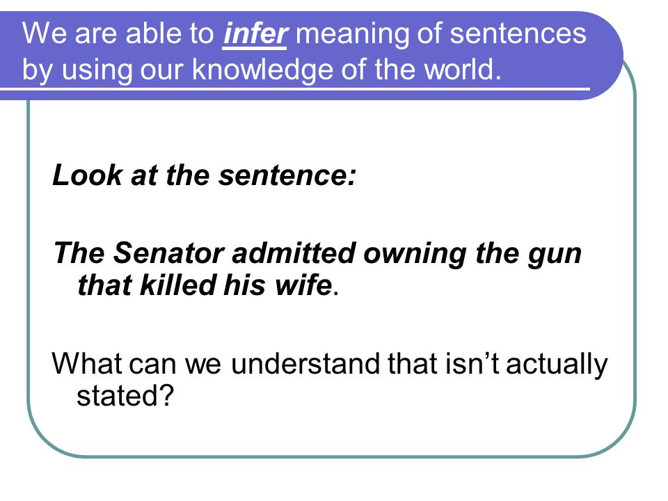 We are able to infer meaning of sentences by using our knowledge of the world.
