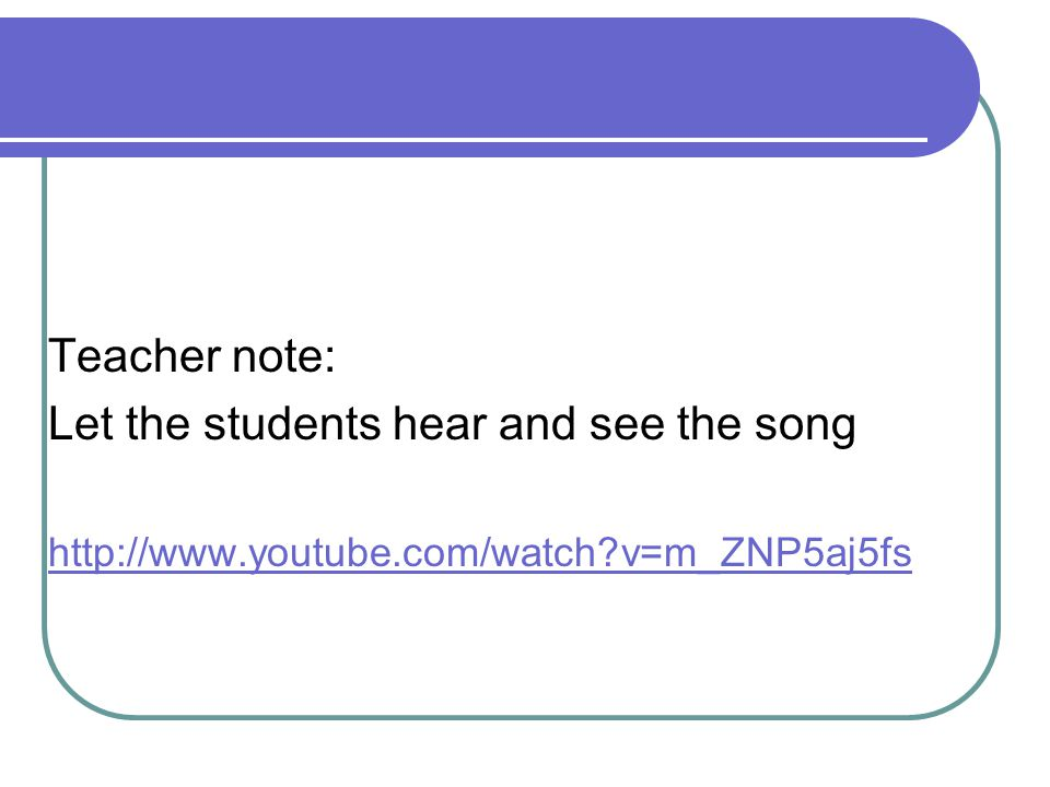 Let the students hear and see the song