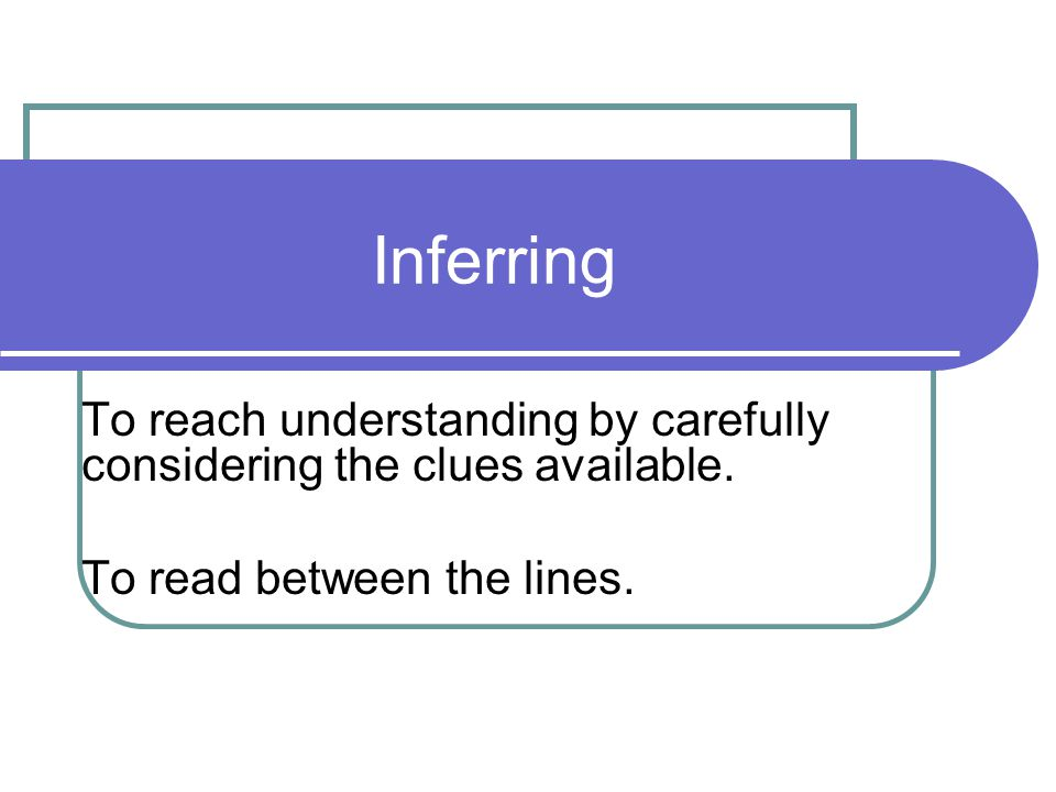 Inferring To reach understanding by carefully considering the clues available.