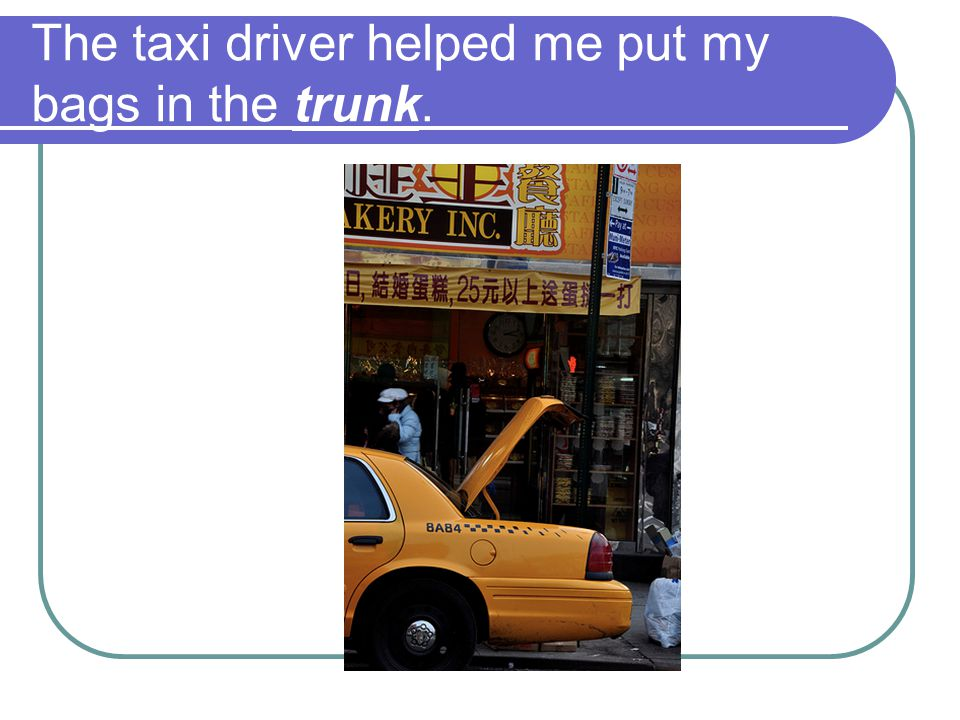 The taxi driver helped me put my bags in the trunk.