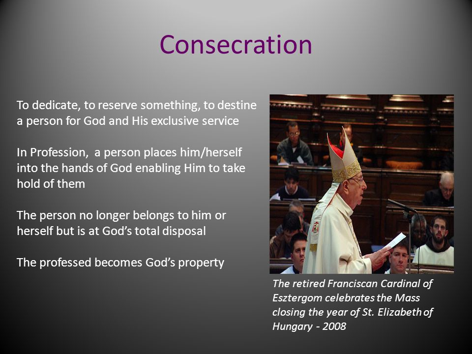 Consecration To dedicate, to reserve something, to destine a person for God and His exclusive service.