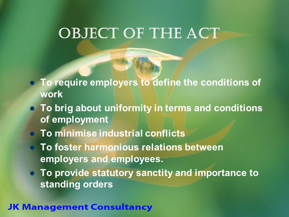 Object of the Act To require employers to define the conditions of work. To brig about uniformity in terms and conditions of employment.