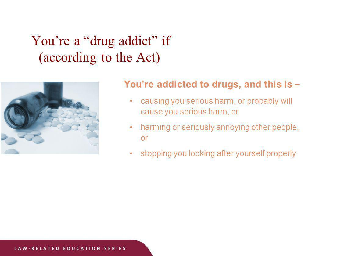 You're a drug addict if (according to the Act)