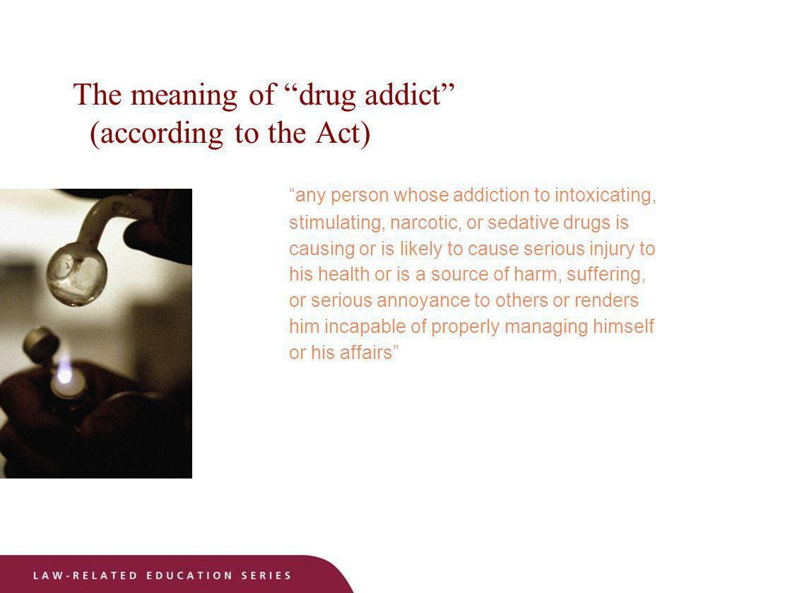 The meaning of drug addict (according to the Act)