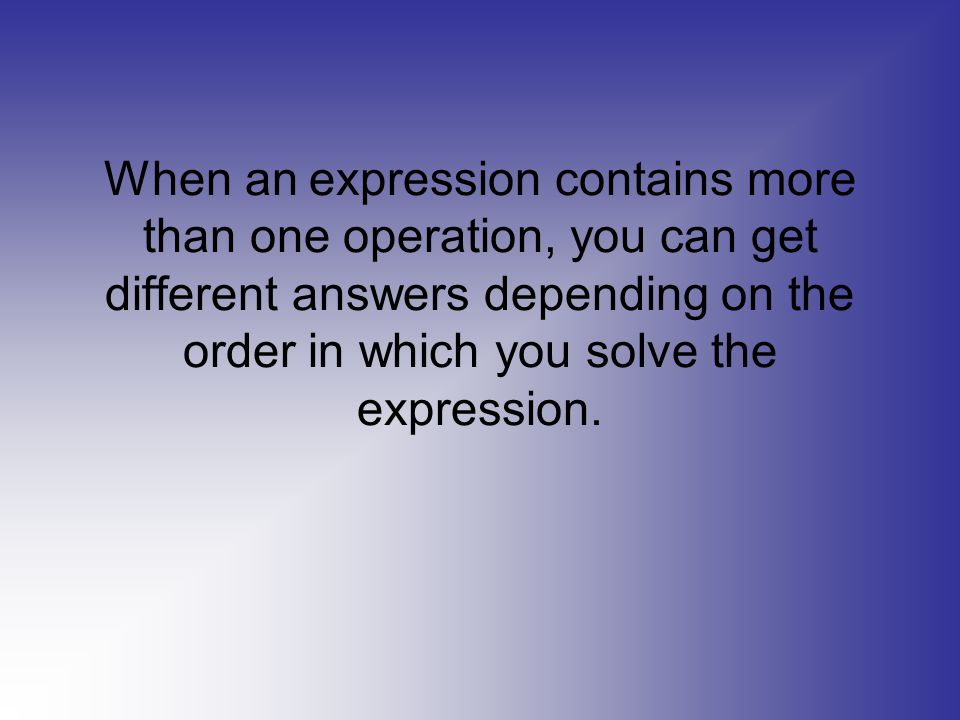 When an expression contains more than one operation, you can get different answers depending on the order in which you solve the expression.