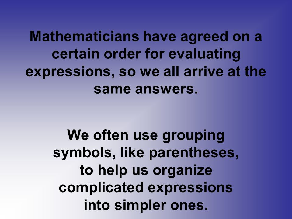 Mathematicians have agreed on a certain order for evaluating expressions, so we all arrive at the same answers.