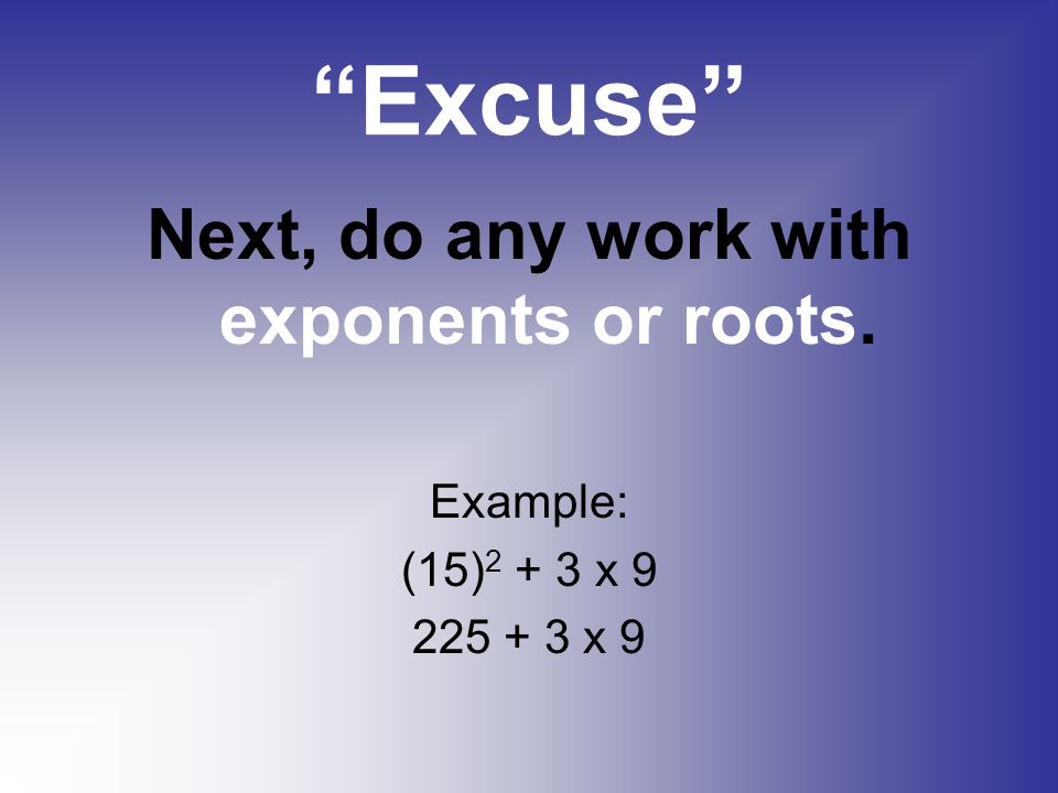 Next, do any work with exponents or roots.