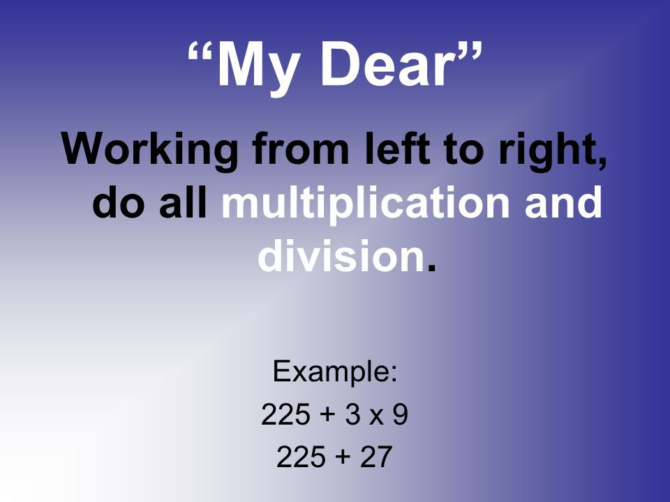Working from left to right, do all multiplication and division.