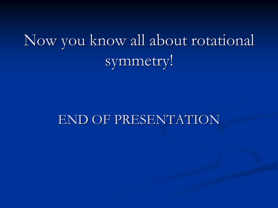 Now you know all about rotational symmetry! END OF PRESENTATION
