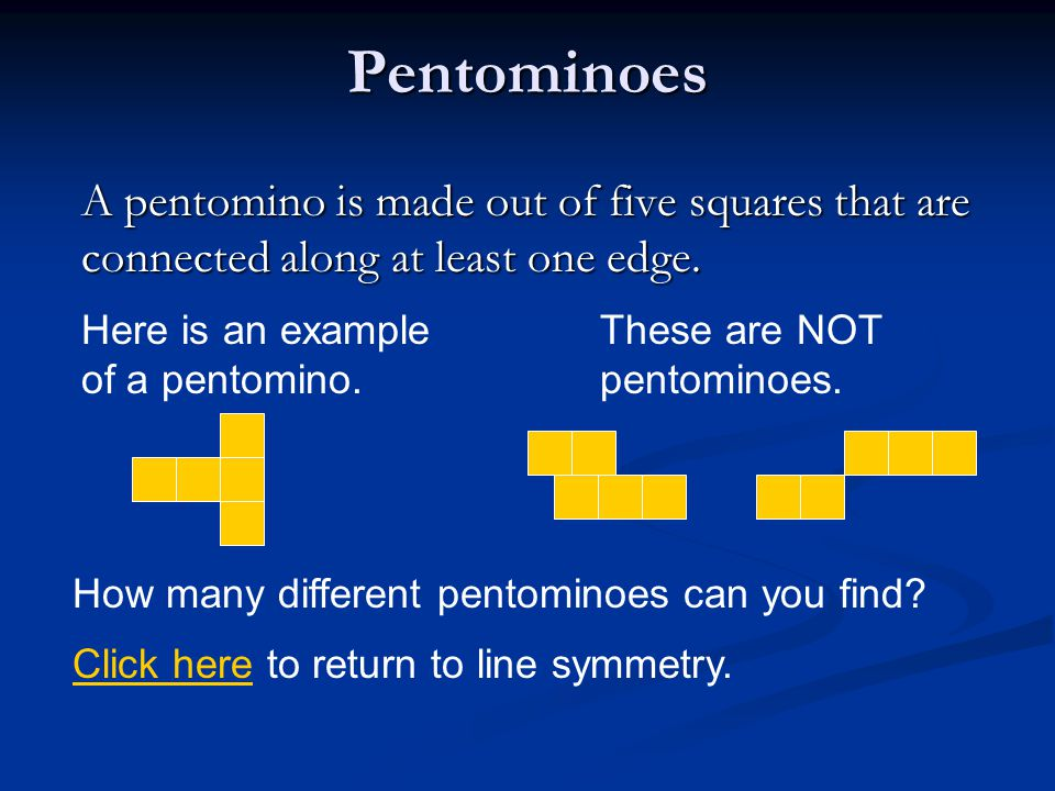 Pentominoes A pentomino is made out of five squares that are connected along at least one edge. Here is an example of a pentomino.