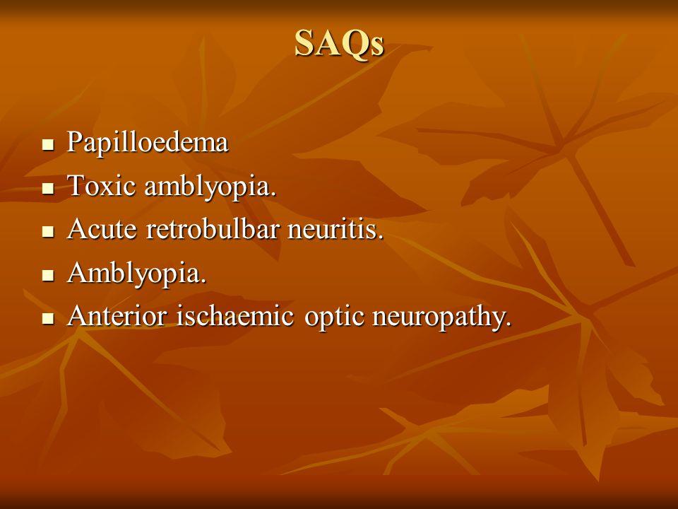 SAQs Papilloedema Toxic amblyopia. Acute retrobulbar neuritis.
