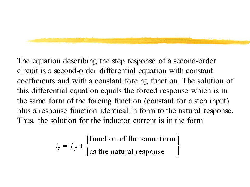 The equation describing the step response of a second-order circuit is a second-order differential equation with constant coefficients and with a constant forcing function.