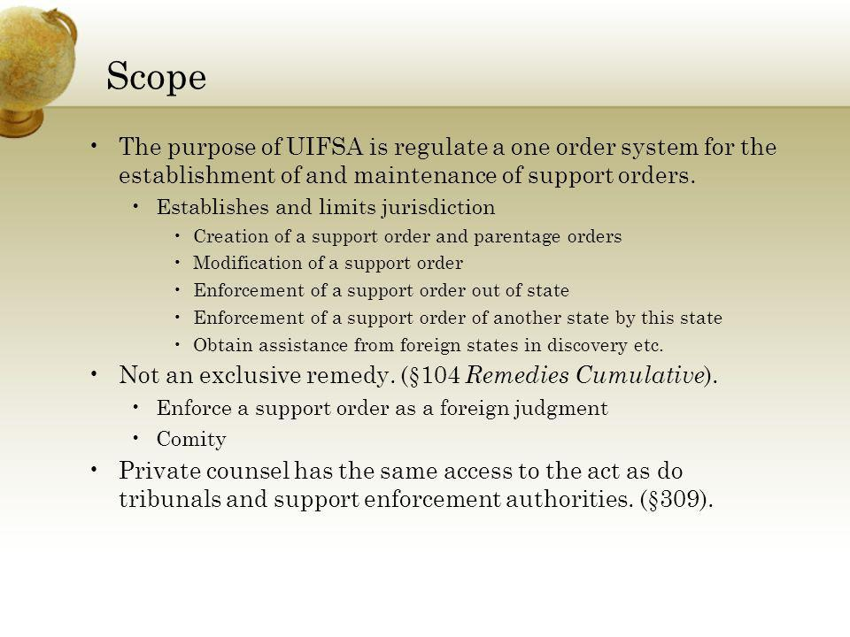 Scope The purpose of UIFSA is regulate a one order system for the establishment of and maintenance of support orders.