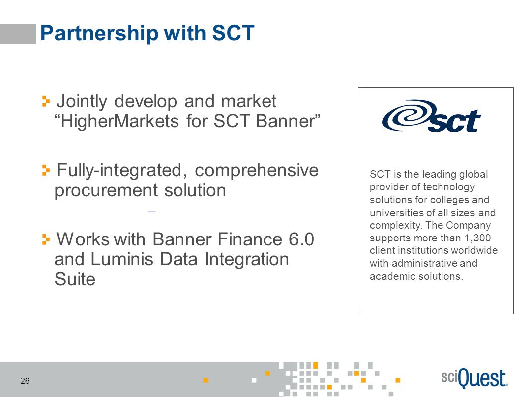 Partnership with SCT Jointly develop and market HigherMarkets for SCT Banner Fully-integrated, comprehensive procurement solution.