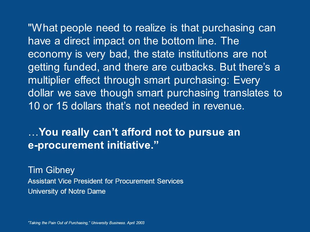 What people need to realize is that purchasing can have a direct impact on the bottom line. The economy is very bad, the state institutions are not getting funded, and there are cutbacks. But there's a multiplier effect through smart purchasing: Every dollar we save though smart purchasing translates to 10 or 15 dollars that's not needed in revenue. …You really can't afford not to pursue an e-procurement initiative. Tim Gibney