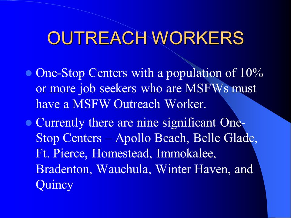 OUTREACH WORKERS One-Stop Centers with a population of 10% or more job seekers who are MSFWs must have a MSFW Outreach Worker.