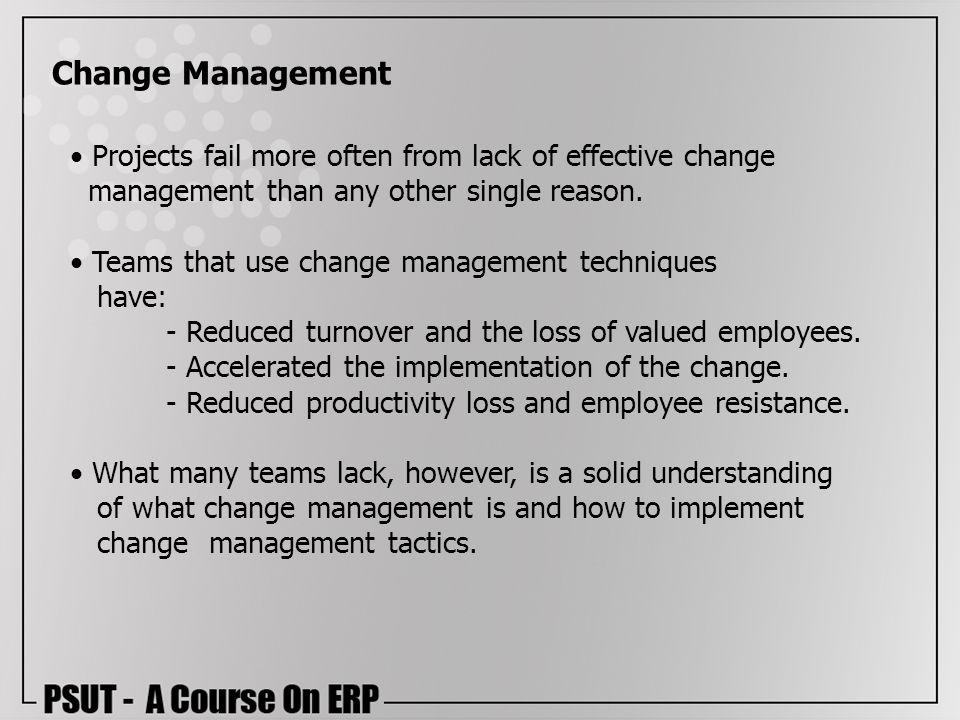 Change Management Projects fail more often from lack of effective change management than any other single reason.