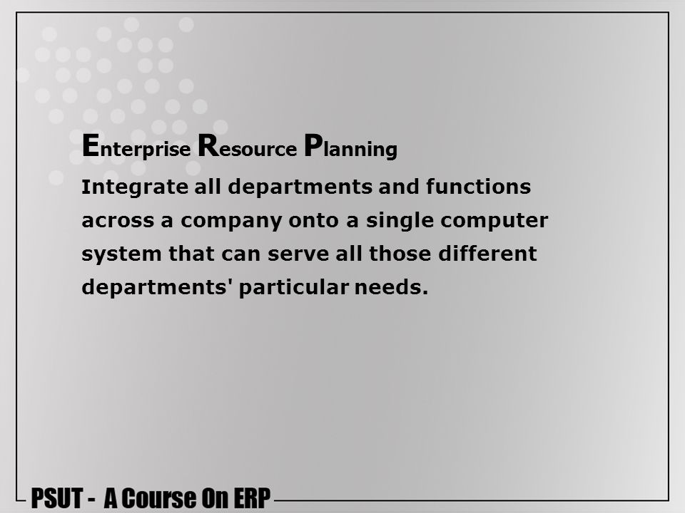 Enterprise Resource Planning Integrate all departments and functions across a company onto a single computer system that can serve all those different departments particular needs.