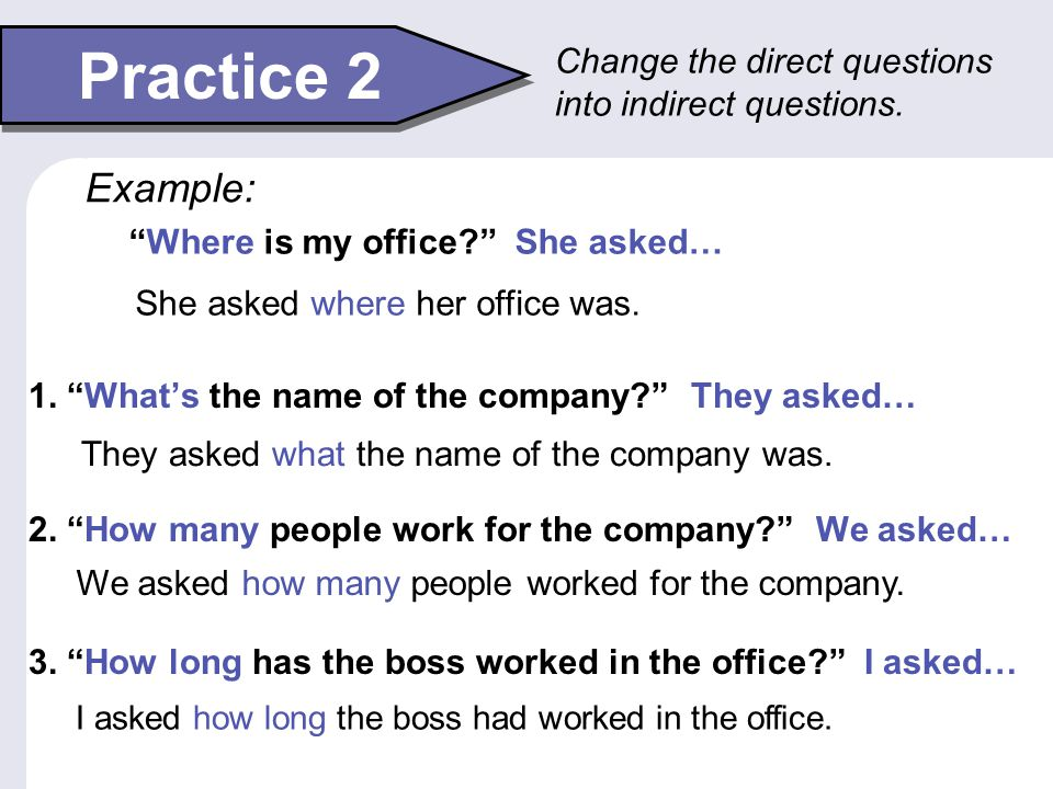 Practice 2 Change the direct questions into indirect questions. Example: Where is my office She asked…
