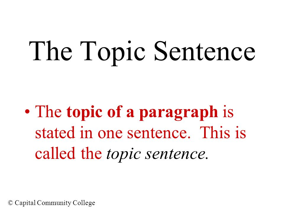 The Topic Sentence The topic of a paragraph is stated in one sentence.