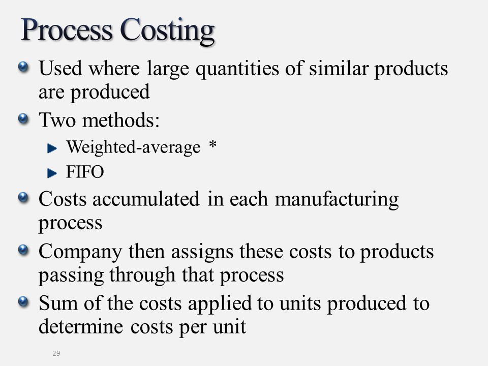 Process Costing Used where large quantities of similar products are produced. Two methods: Weighted-average *