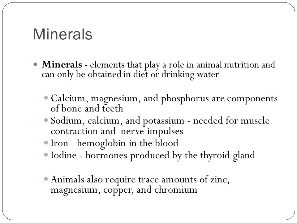 Minerals Minerals - elements that play a role in animal nutrition and can only be obtained in diet or drinking water.