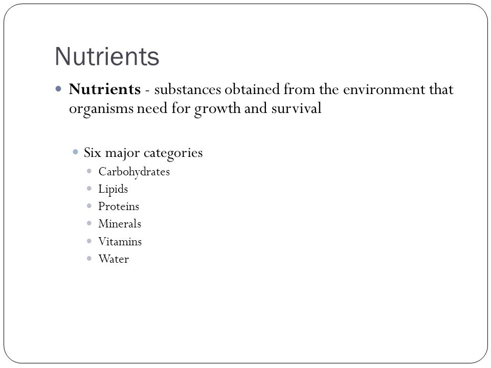 Nutrients Nutrients - substances obtained from the environment that organisms need for growth and survival.