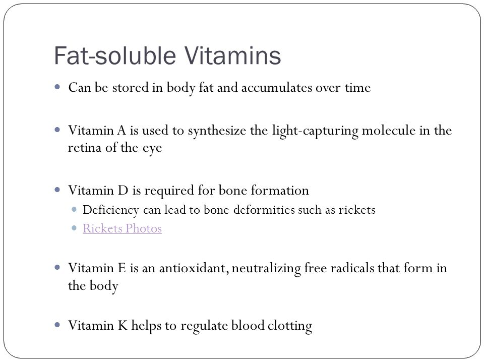 Fat-soluble Vitamins Can be stored in body fat and accumulates over time.