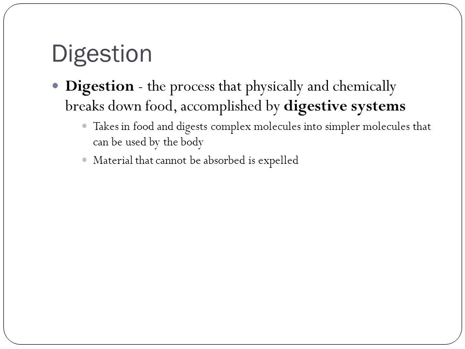 Digestion Digestion - the process that physically and chemically breaks down food, accomplished by digestive systems.