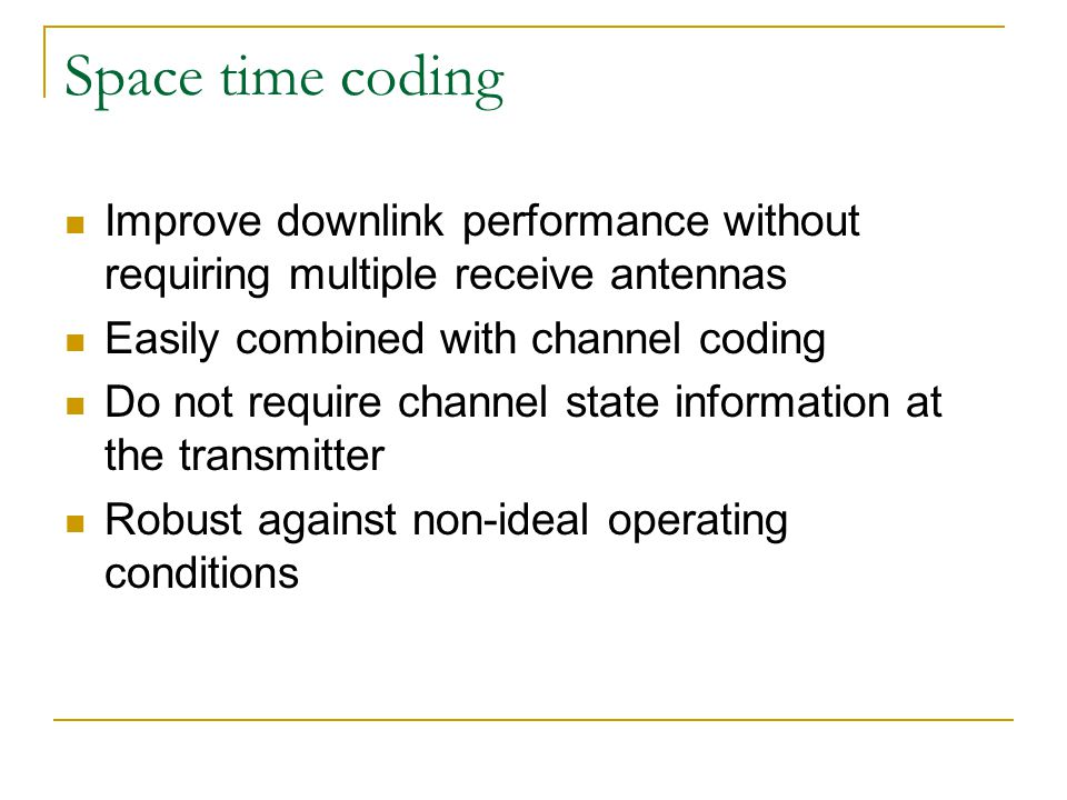 Space time coding Improve downlink performance without requiring multiple receive antennas. Easily combined with channel coding.