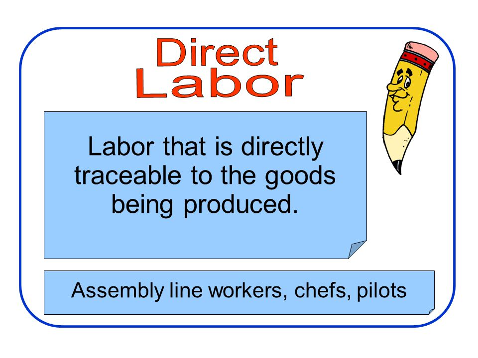 Manufacturing Costs Direct. Labor. Labor that is directly traceable to the goods being produced.