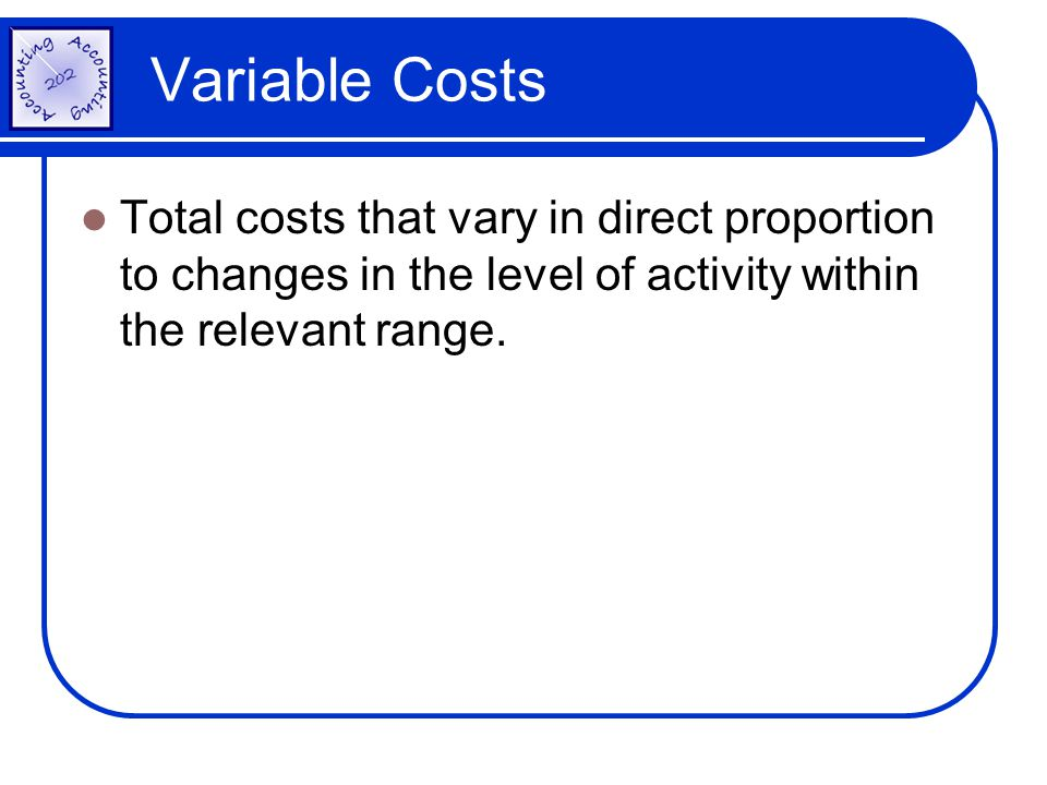 Variable Costs Total costs that vary in direct proportion to changes in the level of activity within the relevant range.