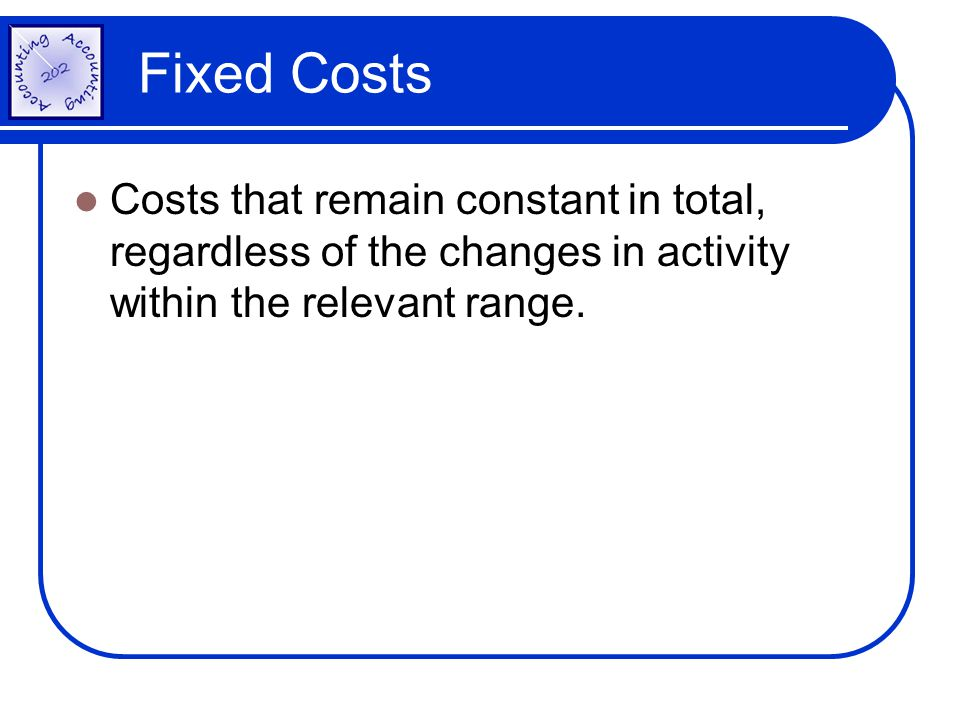Fixed Costs Costs that remain constant in total, regardless of the changes in activity within the relevant range.