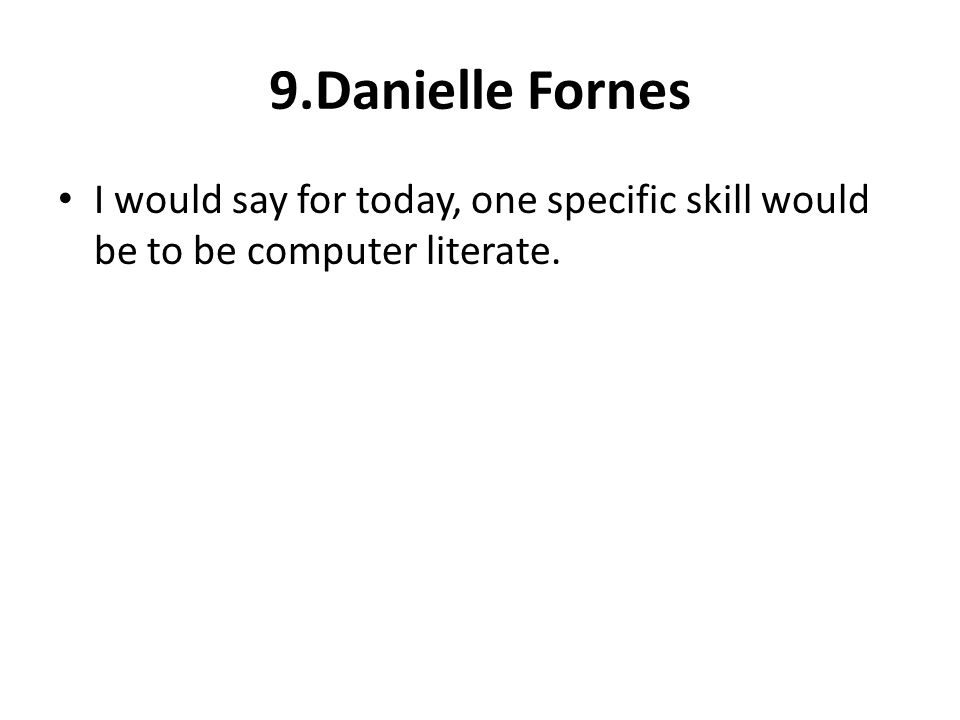 9.Danielle Fornes I would say for today, one specific skill would be to be computer literate.