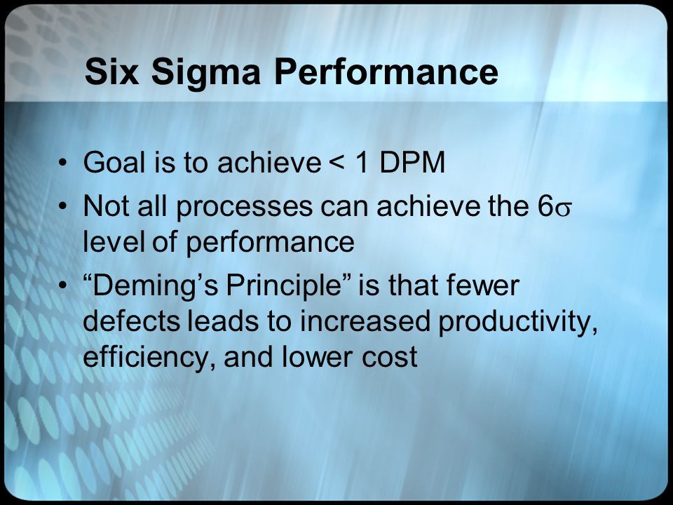 Six Sigma Performance Goal is to achieve < 1 DPM