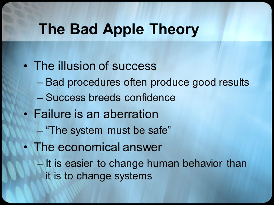 The Bad Apple Theory The illusion of success Failure is an aberration