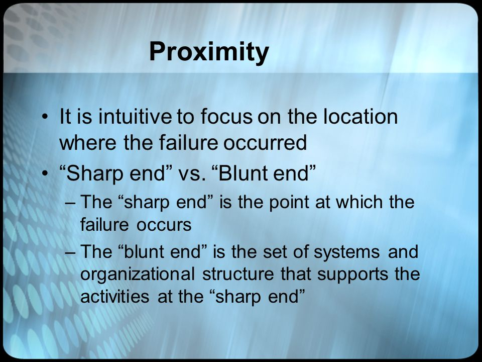 Proximity It is intuitive to focus on the location where the failure occurred. Sharp end vs. Blunt end
