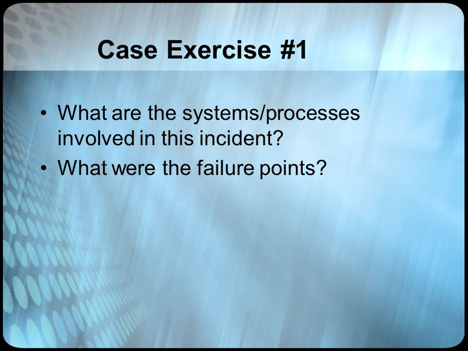 Case Exercise #1 What are the systems/processes involved in this incident.