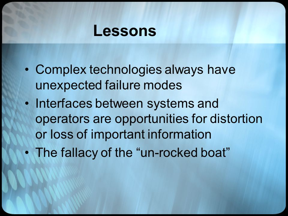 Lessons Complex technologies always have unexpected failure modes