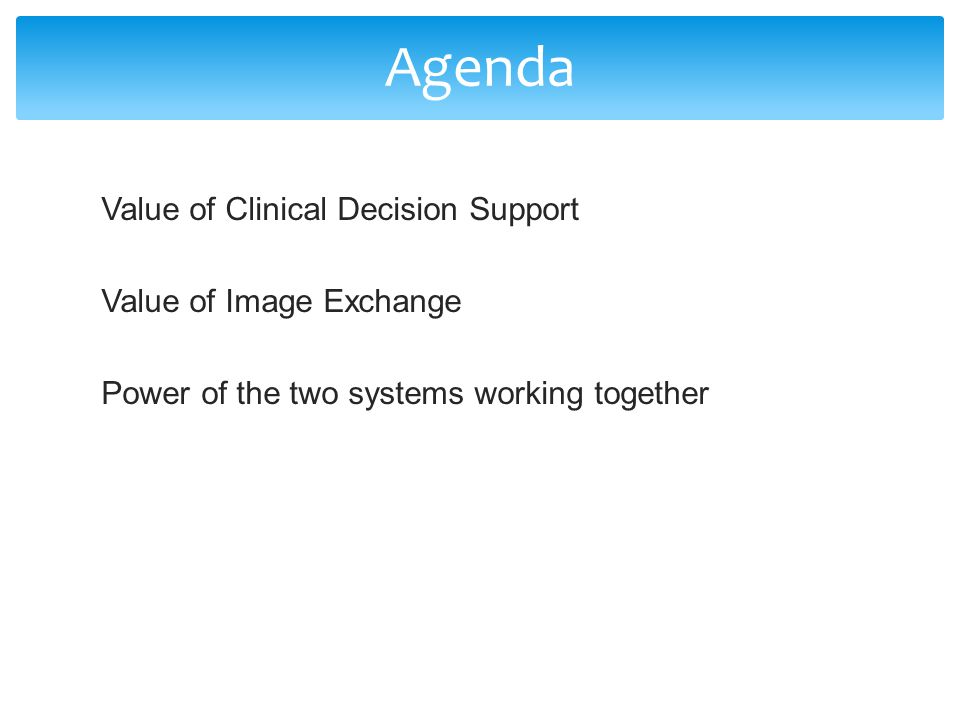 Agenda Value of Clinical Decision Support Value of Image Exchange Power of the two systems working together