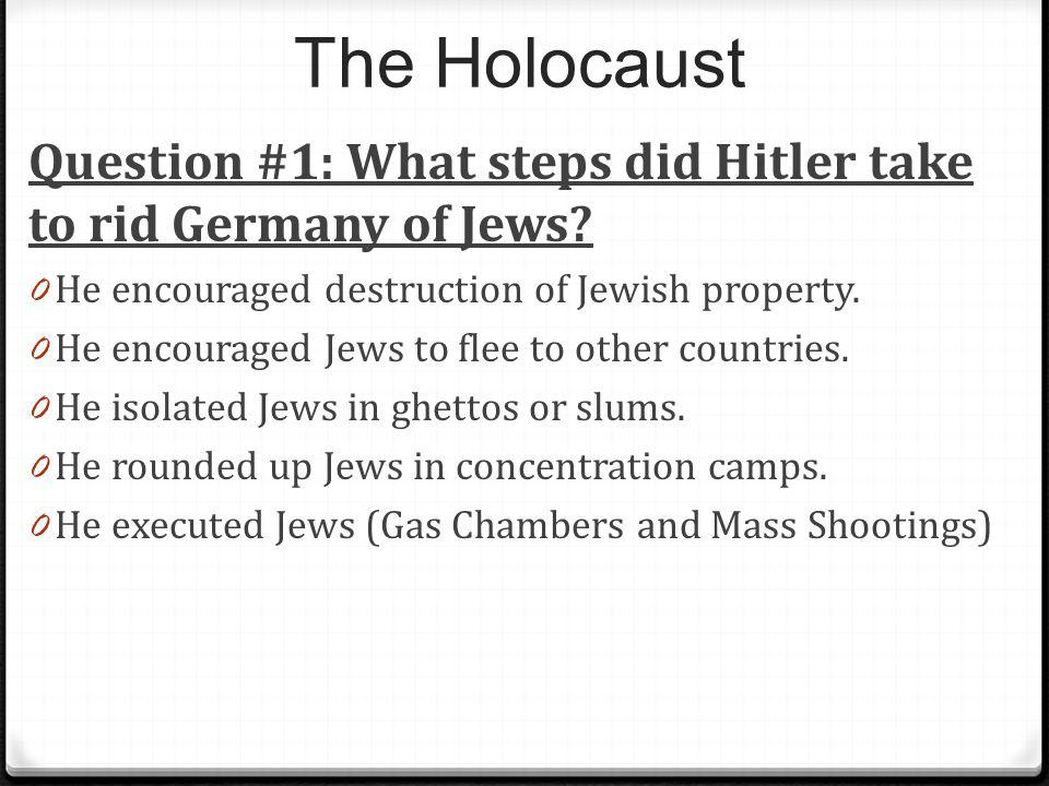 The Holocaust Question #1: What steps did Hitler take to rid Germany of Jews He encouraged destruction of Jewish property.