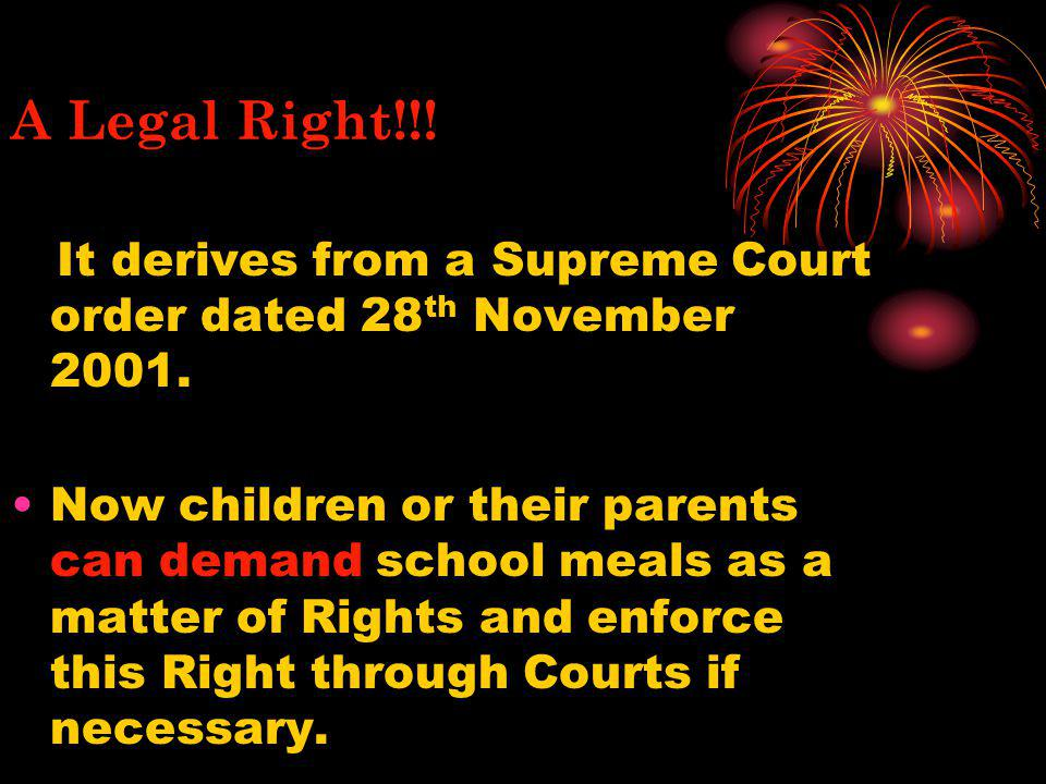 A Legal Right!!! It derives from a Supreme Court order dated 28th November 2001.